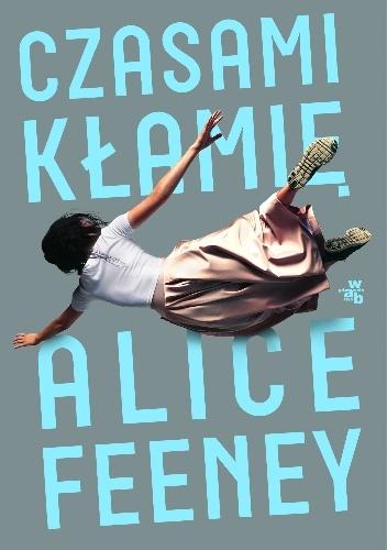 """""""Czasem ludzie wydają się na zewnątrz szczęśliwi i dopiero kiedy się ich posłucha, a nie wyłącznie na nich popatrzy, można poznać, że w środku coś się popsuło"""" – recenzja książki """"Czasami kłamię"""" Alice Feeney"""