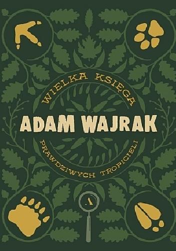 """""""Chcesz zostać prawdziwym tropicielem? Weź Adama Wajraka za przewodnika i przeżyj niezapomnianą przygodę"""" – recenzja """"Wielka Księga Prawdziwych Tropicieli"""" Adama Wajraka"""