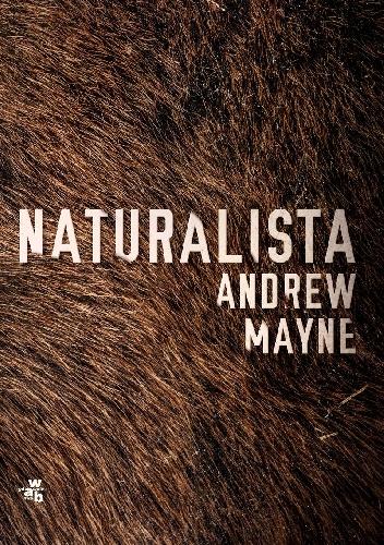 """""""Kiedy życie stawia człowieka w sytuacji zero-jedynkowej, wówczas zyskuje on niezwykłą przejrzystość myśli."""" – recenzja książki """"Naturalista"""" Andrew Mayna"""