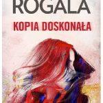 """""""Nigdy nie wiemy, co może spowodować przewrót w naszym życiu."""" – recenzja książki """"Kopia doskonała"""" Małgorzaty Rogali"""