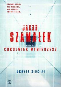 """""""My już żyjemy w dystopijnej cyberprzyszłości. Tylko interfejs jest przyjazny dla użytkownika, więc nikt się nie zorientował."""" – recenzja książki """"Cokolwiek wybierzesz"""" Jakuba Szamałka"""