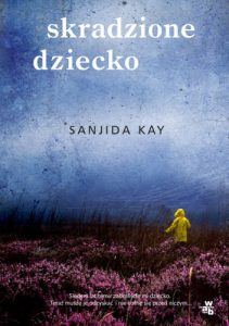 """""""Bo na tym świecie, miła, płaczu jest znacznie więcej, Niż zdoła pojąć twe małe ludzkie serce."""" – recenzja książki """"Skradzione dziecko"""" Sanjidy Kay"""
