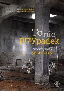 """""""Ktoś dobrał ci się do dupy. Tego akurat jestem pewien."""" – recenzja książki """"To nie przypadek"""" Przemysława Semczuka"""