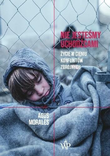"""""""Chcę jeszcze jedną dawkę morfiny – proszę, siostro. (…) Albo, jeszcze lepiej, niech siostra mi nie podaje, tylko ze mną porozmawia."""" – recenzja książki """"Nie jesteśmy uchodźcami. Życie w cieniu konfliktów zbrojnych""""  Agusa Moralesa"""