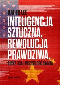 """""""Zamieszanie na rynku pracy i chaos w społeczeństwach będą tłem dla znacznie bardziej osobistego i ludzkiego kryzysu – psychologicznej utraty sensu istnienia"""" – recenzja książki """"Inteligencja sztuczna, rewolucja prawdziwa – Chiny, USA i przyszłość świata"""" Kai – Fu Lee"""