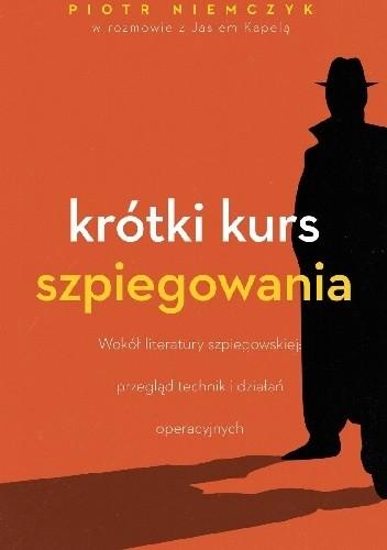 """""""Jedną z najważniejszych zasad w pracy wywiadu jest…brak zasad"""" – recenzja książki  """"Krótki kurs szpiegowania"""" Piotra Niemczyka i Jana Kapeli"""